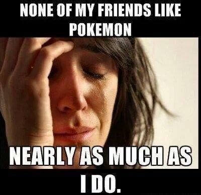 Pokémon friends Memes First World Problems - 7865324032
