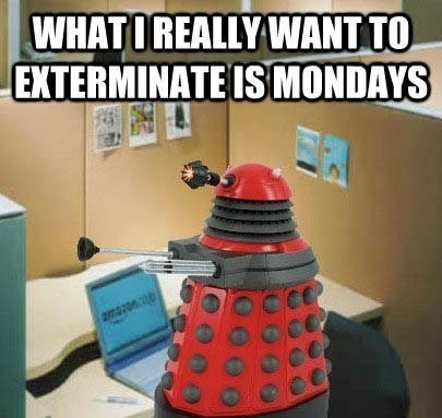 Exterminate,daleks,doctor who,mondays