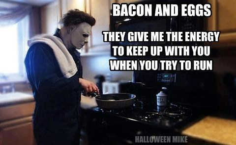 BACON AND EGGS THEY GIVE ME THE ENERGY TO KEEP UP WITH YOU WHEN YOU TRY TO RUN HALLOWEEN MIKE
