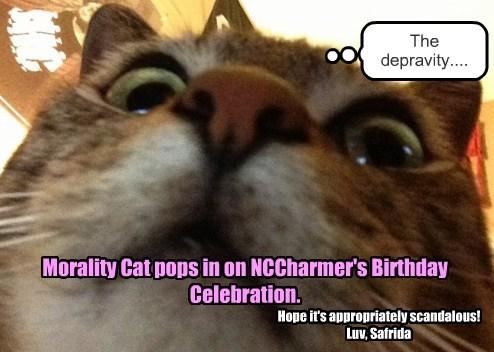 Morality Cat pops in on NCCharmer's Birthday Celebration. The depravity.... Hope it's appropriately scandalous! Luv, Safrida