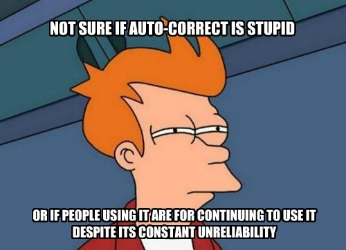 NOT SURE IF AUTO-CORRECT IS STUPID OR IF PEOPLE USING IT ARE FOR CONTINUING TO USE IT DESPITE ITS CONSTANT UNRELIABILITY