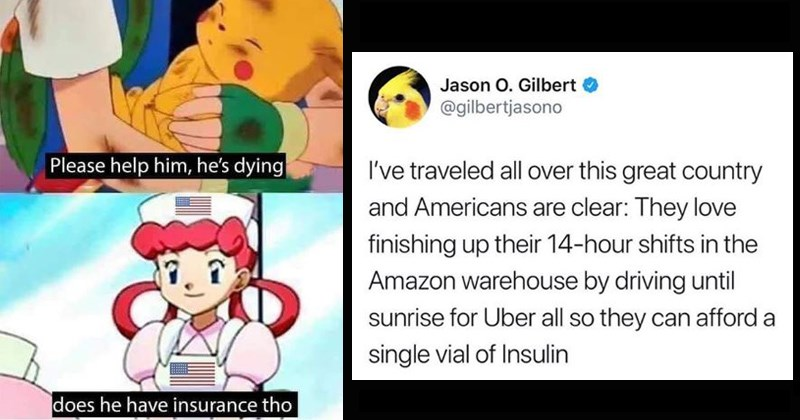 american healthcare memes, health insurance memes | Please help him, he's dying does he have insurance tho Pokemon Pikachu nurse Joy | Jason O. Gilbert O @gilbertjasono traveled all over this great country and Americans are clear: They love finishing up their 14-hour shifts Amazon warehouse by driving until sunrise Uber all so they can afford single vial Insulin