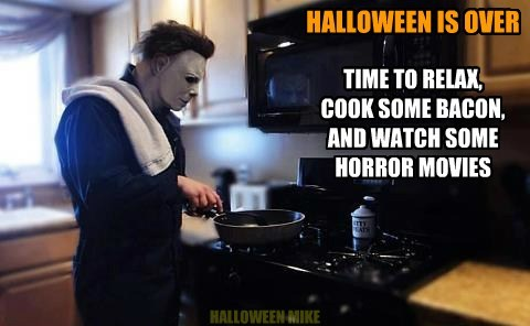 HALLOWEEN IS OVER TIME TO RELAX, COOK SOME BACON, AND WATCH SOME HORROR MOVIES HALLOWEEN MIKE
