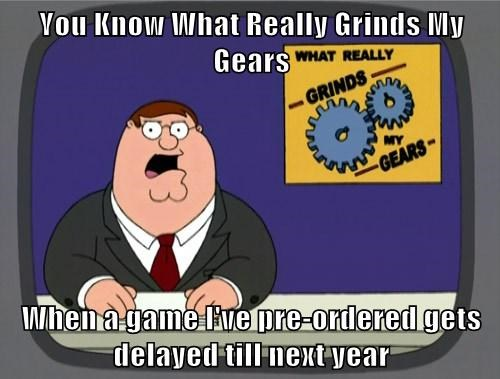 You Know What Really Grinds My Gears  When a game I've pre-ordered gets delayed till next year