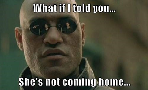 What if I told you...  She's not coming home...