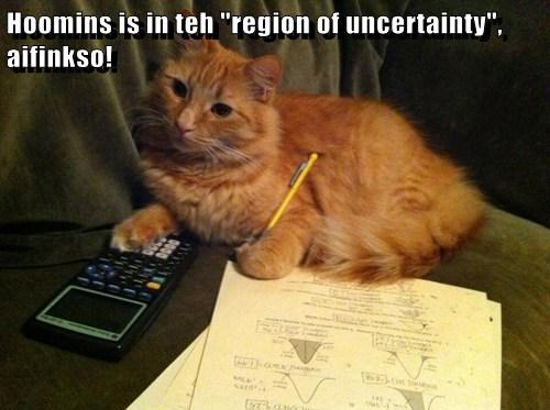 "Hoomins is in teh ""region of uncertainty"", aifinkso!"
