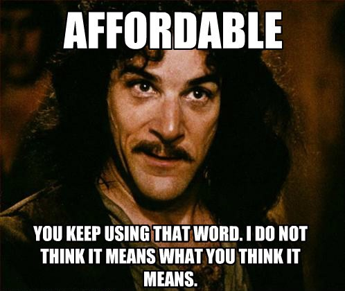 AFFORDABLE YOU KEEP USING THAT WORD. I DO NOT THINK IT MEANS WHAT YOU THINK IT MEANS.