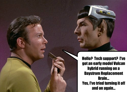 Hello? Tech support? I've got an early model Vulcan hybrid running on a Daystrom Replacement Brain... Yes, I've tried turning it off and on again...