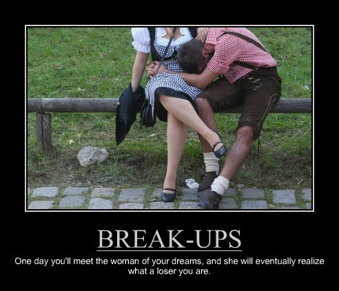 BREAK-UPS One day you'll meet the woman of your dreams, and she will eventually realize what a loser you are.