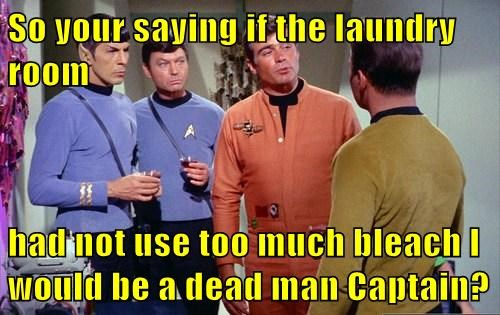 So your saying if the laundry room  had not use too much bleach I would be a dead man Captain?