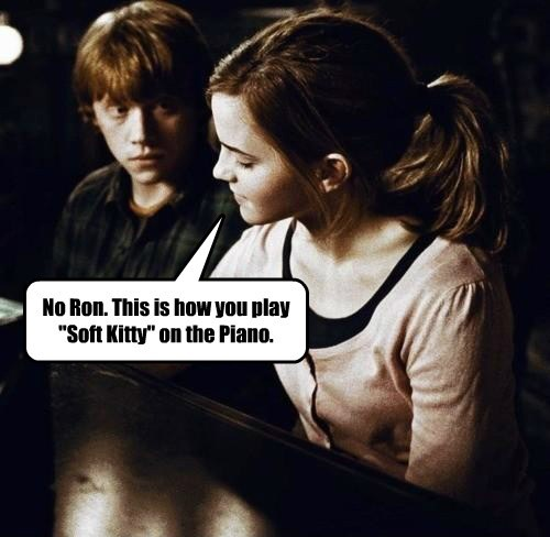"No Ron. This is how you play ""Soft Kitty"" on the Piano."