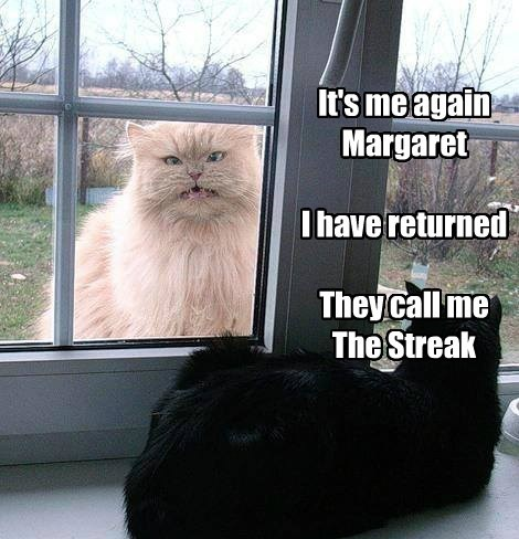 It's me again Margaret I have returned They call me The Streak