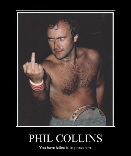 PHIL COLLINS You have failed to impress him.