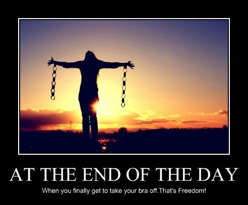 AT THE END OF THE DAY When you finally get to take your bra off.That's Freedom!