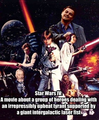 Star Wars IV:  A movie about a group of heroes dealing with an irrepressibly upbeat tyrant supported by a giant intergalactic laser fist