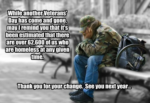 While another Veterans' Day has come and gone, may I remind you that it's been estimated that there are over 62,600 of us who are homeless at any given time.