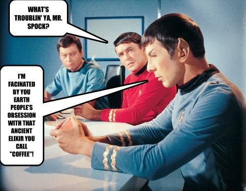 """WHAT'S TROUBLIN' YA, MR. SPOCK? I'M FACINATED BY YOU EARTH PEOPLE'S OBSESSION WITH THAT ANCIENT ELIXIR YOU CALL """"COFFEE""""!"""