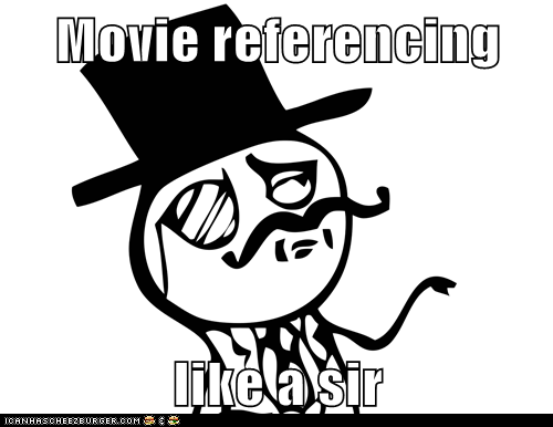 Movie referencing  like a sir