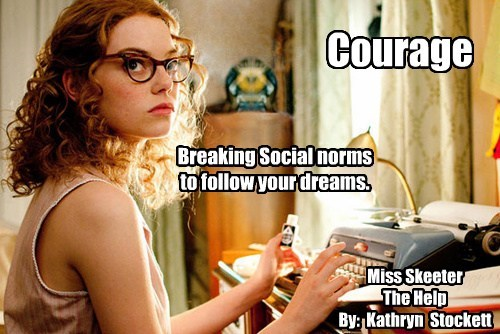 Miss Skeeter The Help By: Kathryn Stockett Courage Breaking Social norms to follow your dreams.