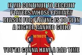IF WE CONTINUE TO RECRUIT PLAYERS WHOSE PRIMARY REASON FOR PLAYING IS TO BE IN A HIGHER RANKED GUILD  YOU'RE GONNA HAVE A BAD TIME