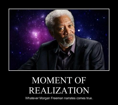 MOMENT OF REALIZATION Whatever Morgan Freeman narrates comes true.
