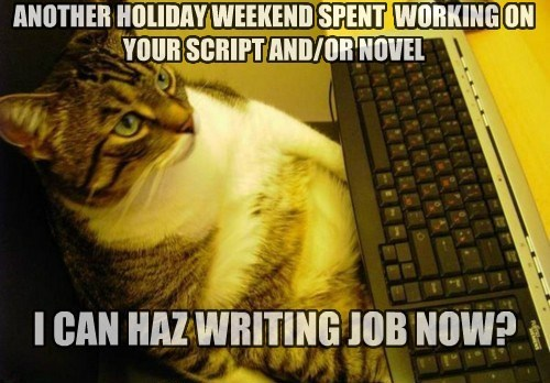 ANOTHER HOLIDAY WEEKEND SPENT WORKING ON YOUR SCRIPT AND/OR NOVEL I CAN HAZ WRITING JOB NOW?