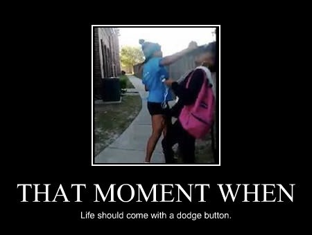 THAT MOMENT WHEN Life should come with a dodge button.