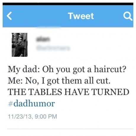 Text - Tweet My dad: Oh you got a haircut? Me: No, I got them all cut. THE TABLES HAVE TURNED #dadhumor 11/23/13, 9:00 PM