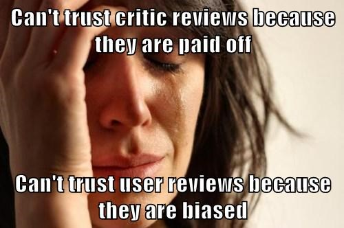 Can't trust critic reviews because they are paid off Can't trust user reviews because they are biased
