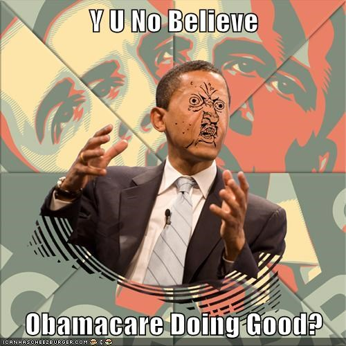 Y U No Believe Obamacare Doing Good?