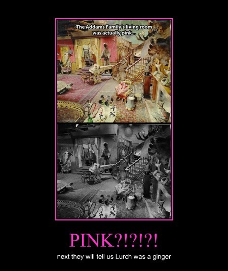 PINK?!?!?! next they will tell us Lurch was a ginger