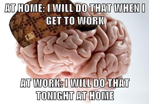 AT HOME: I WILL DO THAT WHEN I GET TO WORK AT WORK: I WILL DO THAT TONIGHT AT HOME