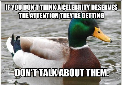IF YOU DON'T THINK A CELEBRITY DESERVES THE ATTENTION THEY'RE GETTING DON'T TALK ABOUT THEM.