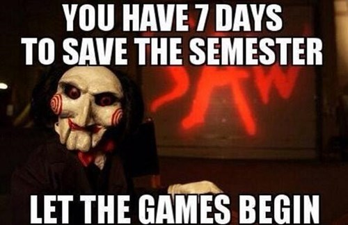 Photo caption - YOU HAVE 7 DAYS TO SAVE THE SEMESTER LET THE GAMES BEGIN