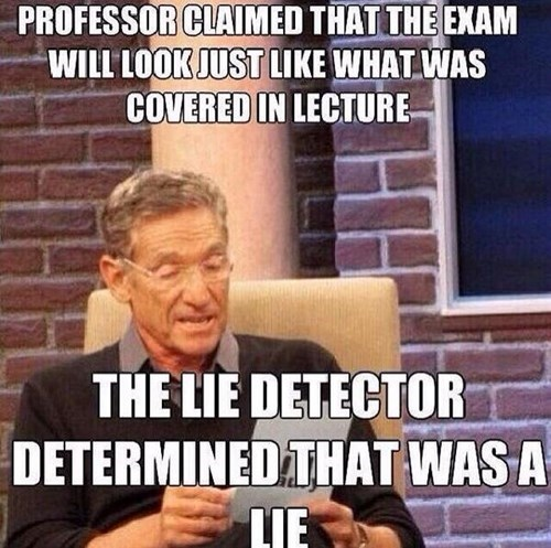 Facial expression - PROFESSOR CLAIMED THAT THE EXAM WILL LOOK JUST LIKE WHAT WAS COVERED IN LECTURE THE LIE DETECTOR DETERMINED THAT WAS A LIE