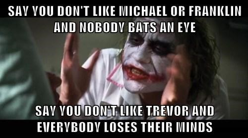 SAY YOU DON'T LIKE MICHAEL OR FRANKLIN AND NOBODY BATS AN EYE SAY YOU DON'T LIKE TREVOR AND EVERYBODY LOSES THEIR MINDS