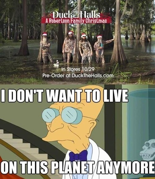 i dont want to live on this planet anymore Memes duck dynasty - 7948562432