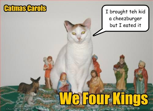 Catmas Carols We Four Kings I brought teh kid a cheezburger but I eated it Chech1965 131213
