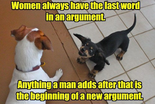 Women always have the last word in an argument. Anything a man adds after that is the beginning of a new argument.