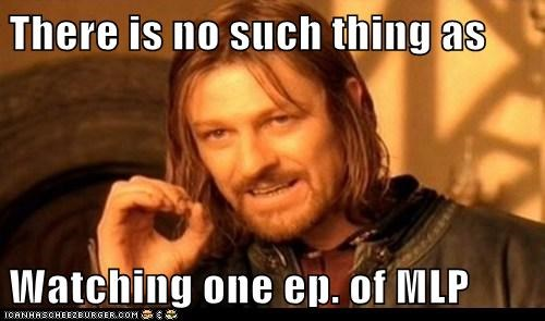 There is no such thing as  Watching one ep. of MLP