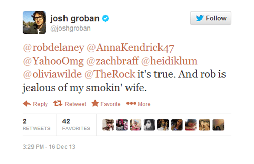 Text - josh groban @joshgroban Follow @robdelaney @AnnaKendrick47 @YahooOmg @zachbraff @heidiklum @oliviawilde @The Rock it's true. And rob is jealous of my smokin' wife More Reply Retweet Favorite 2 42 RETWEETS FAVORITES 3:29 PM-16 Dec 13