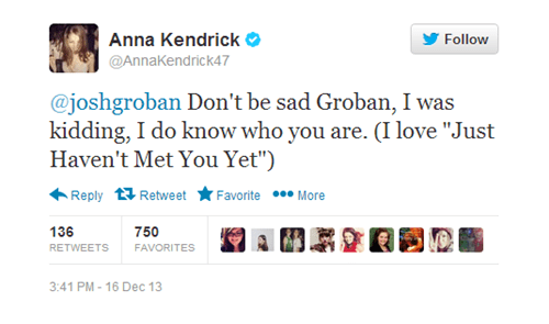 """Text - Anna Kendrick Follow @AnnaKendrick47 @joshgroban Don't be sad Groban, I was kidding, I do know who you are. (I love """"Just Haven't Met You Yet"""") Favorite More Reply Retweet 136 750 RETWEETS FAVORITES 3:41 PM- 16 Dec 13"""