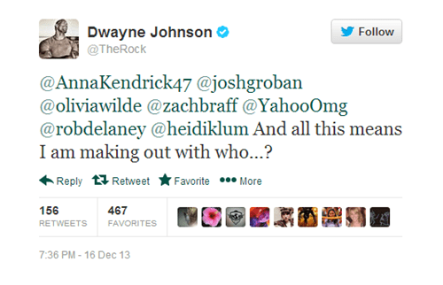 Text - Dwayne Johnson @TheRock Follow @AnnaKendrick47 @joshgroban @oliviawilde @zachbraff @YahooOmg @robdelaney @heidiklum And all this means I am making out with who...? Reply Retweet Favorite More 156 467 FAVORITES RETWEETS 7:36 PM-16 Dec 13