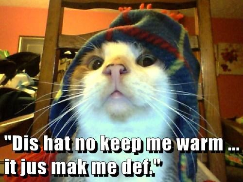 """Dis hat no keep me warm ... it jus mak me def."""