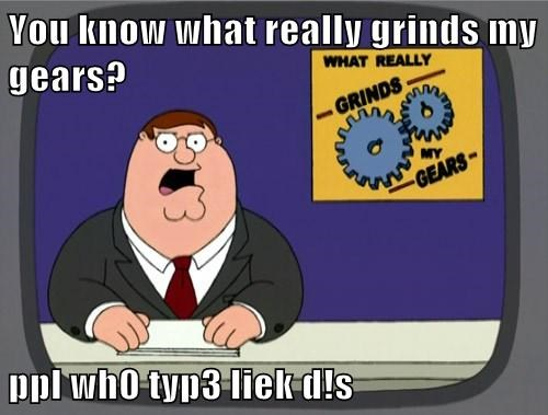 You know what really grinds my gears? ppl wh0 typ3 liek d!s