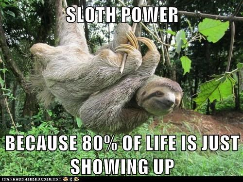 SLOTH POWER BECAUSE 80% OF LIFE IS JUST SHOWING UP
