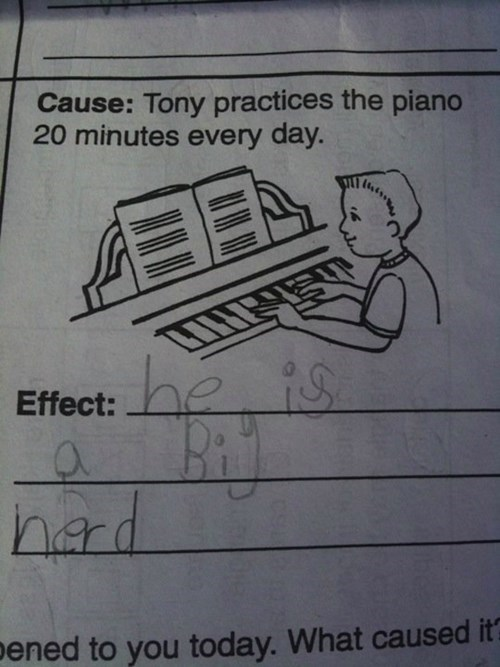 Text - Cause: Tony practices the piano 20 minutes every day. he is Effect: hard What caused it pened to you today.