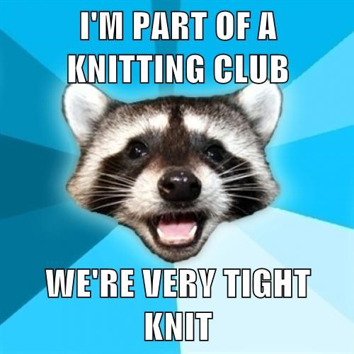 I'M PART OF A KNITTING CLUB  WE'RE VERY TIGHT KNIT