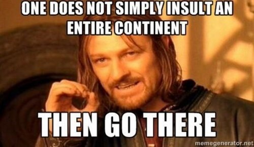 Internet meme - ONE DOES NOT SIMPLY INSULT AN ENTIRE CONTINENT THEN GO THERE memegenerator.net