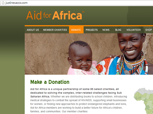 People - justinesacco.com Aid for Africa PROJECTS ABOUT US MEMBER CHARITIES DONATE NEWS BLOG VOLUNTEER SHOP Make a Donation Aid for Africa is a unique partnership of some 85 select charities, all dedicated to solving the complex, inter-related challenges facing Sub Saharan Africa. Whether we are distributing books to school children, introducing medical strategies to combat the spread of HIVIAIDS, supporting small businesses for women, or finding new approac hes to protect endangered elephants a
